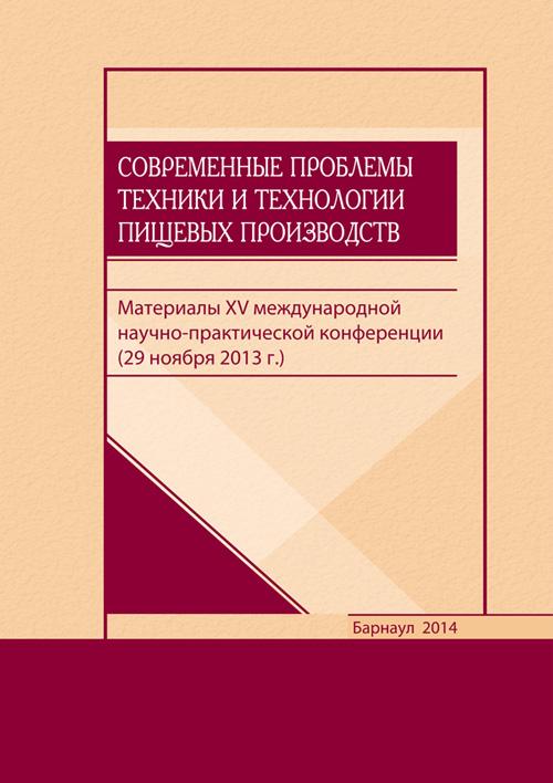 Современные  проблемы  техники  и  технологии  пищевых  производств:  материалы  XV  международной  научно-практической  конференции  (29  ноября  2013  г.)